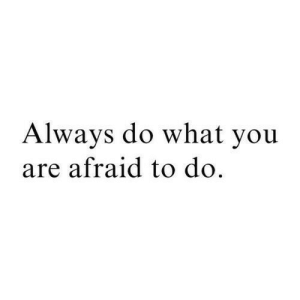 You, What, and Always: Always do what you  are afraid to do.