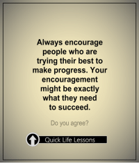 <3 #QuickLifeLessons: Always encourage  people who are  trying their best to  make progress. Your  encouragement  might be exactly  what they need  to succeed.  Do you agree?  Quick Life Lessons <3 #QuickLifeLessons