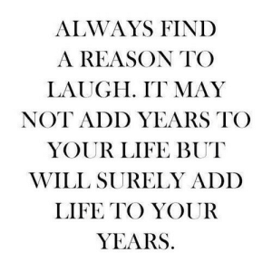 Life, Reason, and Net: ALWAYS FIND  A REASON TO  LAUGH. IT MAY  NOT ADD YEARS TO  YOUR LIFE BUT  WILL SURELY ADD  LIFE TO YOUR  YEARS https://iglovequotes.net/