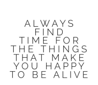 Alive, Happy, and Time: ALWAYS  FIND  TIME FOR  THE THING S  THAT MAKE  YOU HAPPY  TO BE ALIVE