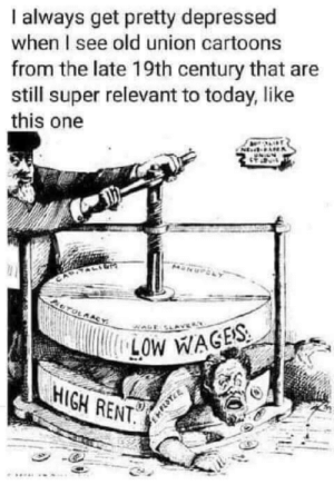 But really tho: always get pretty depressed  when I see old union cartoons  from the late 19th century that are  still super relevant to today, like  this one  NE  OTOLAACY  LOW WAGES  HIGH RENT. But really tho