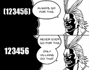 If you know, you know.: ALWAYS GO  (123456)  FOR THIS  NEVER EVER  GO FOR THIS  123456  ONLY  VILLAINS  DO THAT If you know, you know.