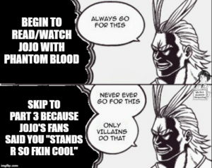 "only villains skip parts: ALWAYS GO  FOR THIS  BEGIN TO  READ/WATCH  JOJO WITH  PHANTOM BLOOD  Mr r  Aadenis  Papesting  NEVER EVER  GO FOR THIS  SKIP TO  PART 3 BECAUSE  JOJO'S FANS  SAID YOU ""STANDS  R SO FKIN COOL""  ONLY  VILLAINS  DO THAT  imgflip.com only villains skip parts"