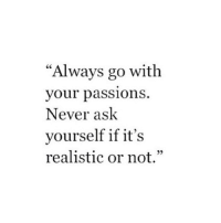 "Never, Ask, and Passions: ""Always go with  vour passionS  Never ask  yourself if it's  realistic or not.'""  95"