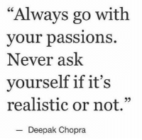 """chopra: """"Always go with  your pass  Never ask  yourself if it's  realistic or not.""""  ions.  Deepak Chopra"""