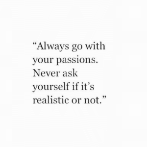 "Never Ask: ""Always go with  your pass  Never ask  yourself if it's  realistic or not.""  Ce  ions"