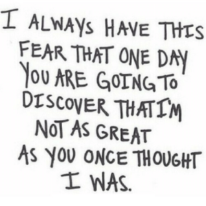 Discover, Http, and Fear: ALWAYS HAVE THIS  FEAR THAT ONE DAY  OU ARE GOING TO  DISCOVER THATIM  NOT AS GREAT  AS YOU ONCE THOUGHT  士WAS http://iglovequotes.net/