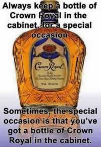 crown: Always keep a bottle of  Crown Royal in the  cabinet for a special  OCCaSIOn  Sometimes the special  occasion is that you've  got a bottle of crown  Royal in the cabinet