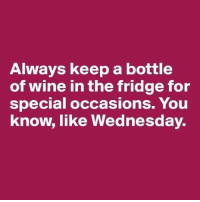 Dank, Wine, and Wednesday: Always keep a bottle  of wine in the fridge for  special occasions. You  know, like Wednesday.