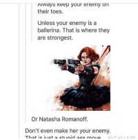 Memes, Marvel, and Marvelous: Always keep your enemy on  their toes.  Unless your enemy is a  ballerina. That is where they  are strongest.  Or Natasha Romanoff.  Don't even make her your enemy.  That ic uct a ctu unid acc mov This fanart though funnyfriday funnytumblr tumblr funny tumblrtextpost funnytumblrtextpost funny haha humor hilarious marvel marvelhumor funnymarvel