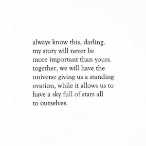standing ovation: always know this, darling  my story will never be  more important than yours.  together, we will have the  universe giving us a standing  ovation, while it allows us to  have a sky full of stars all  to ourselves
