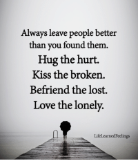 Love, Memes, and Lost: Always leave people better  than you found them.  Hug the hurt.  Kiss the broken  Befriend the lost.  Love the lonely,  LifeLearnedFeelings <3