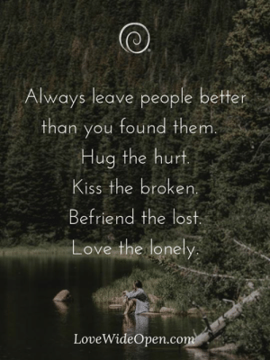 Love, Memes, and Lost: Always leave people better  than you found them  Hug the hur  Kiss the broken  Befriend the lost.  Love the lonely  LoveWideOpen.com Love the lonely.