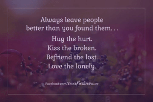 Facebook, Love, and Memes: Always leave people  better than you found them...  Hug the hurt.  Kiss the broken.  Befriend the lost.  Love the lonely.  Facebook.com/ThinkPositdlePower  itue Power Think Positive Power