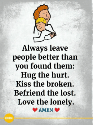 Love, Memes, and Lost: Always leave  people better than  you found them:  Hug the hurt.  Kiss the broken  Befriend the lost.  Love the lonely  AMEN  ВНВK <3