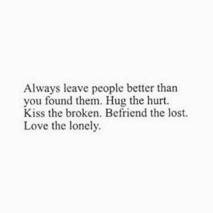 Love, Lost, and Kiss: Always leave people better than  you found them. Hug the hurt.  Kiss the broken. Befriend the lost.  Love the lonely.