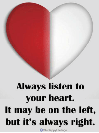 Heart: Always listen to  your heart.  It may be on the left,  but it's always right.  fourHappyLifePage