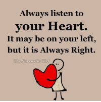 Heart: Always listen to  your Heart.  It may be on your left,  but it is Always Right.  The Sarcastic Girl
