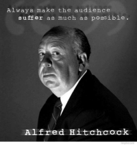 Dank, Alfred Hitchcock, and Suffering: Always make the audience  suffer as much as possible.  Alfred Hitchcock