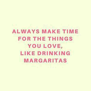 25 Margarita Memes & Tequila Quotes To Help You Celebrate National Margarita Day: ALWAYS MAKE TIME  FOR THE THINGS  YOU LOVE  LIKE DRINKIN G  MARGARITAS 25 Margarita Memes & Tequila Quotes To Help You Celebrate National Margarita Day