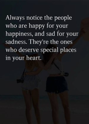 your happiness: Always notice the people  who are happy for your  happiness, and sad for your  sadness. They're the ones  who deserve special places  in your heart.