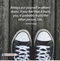 Memes, Shoes, and Outlook: Always put yourself in others'  shoes. If you feel that it hurts  you, it probably hurts the  other person, too.  Rachel Grady  f Positive outlooks
