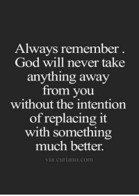 God, Life, and Quotes: Always remember  God will never take  anything away  from you  without the intention  of replacing it  with something  much better.  via curiano.com 44 Inspirational Life Quotes That Will Change Your Life 10