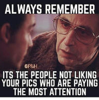 Memes, 🤖, and Ares: ALWAYS REMEMBER  GP&H  ITS THE PEOPLE NOT LIKING  YOUR PICS WHO ARE PAYING  THE MOST ATTENTION GM