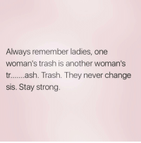 Trash, Girl Memes, and Strong: Always remember ladies, one  woman's trash is another woman's  ....a.Trash. They never change  sis. Stay strong. @memez4dayz knows what's up
