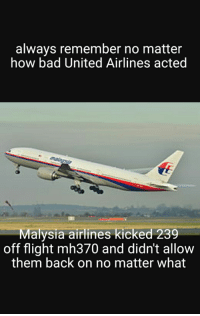 United Airlines is innocent compared to them!: always remember no matter  how bad United Airlines acted  Malysia airlines kicked 239  off flight mh370 and didn't allow  them back on no matter what United Airlines is innocent compared to them!
