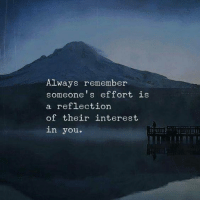 Reflection, Remember, and You: Always remember  someone's ef fort is  reflection  of their interest  in you.