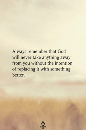 God, Never, and Will: Always remember that God  will never take anything away  from you without the intention  of replacing it with something  better.  RELATIONGHP  ULES