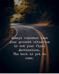 Best, Final Destination, and Remember: Always remember that  your present situation  is not your final  destination.  The best is yet to  come.