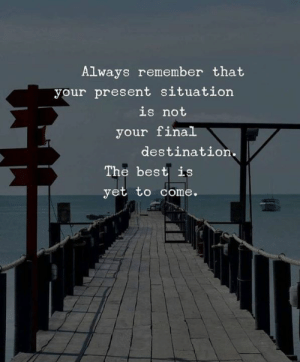<3: Always remember that  your present situation  is not  your final  destination.  The best is  yet to come. <3