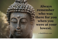 memes: Always  remember  who was  there for you  when you  were at your  lowest.  e-buddhism  com