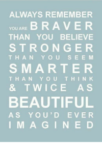 Remember Who You Are: ALWAYS REMEMBER  YOU ARE B RAVER  THAN YOU BELIEVE  STRONGE R  THAN Y OUS E E MM  SMARTER  THAN Y OUT HINK  & TWICE A S  BEAUTIFUL  AS YOU'D EVE R  I M A GINE D