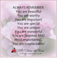 <3: ALWAYS REMEMBER:  You are beautiful  You are worthy  You are important  You are special  You are unique  You are wonderful  You are talented AND  Most importantly...  You are irreplaceable!  touts, afta  All rights reserved of this poster <3