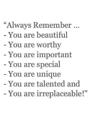 "Memes, 🤖, and Specials: ""Always Remember  You are beautiful  You are worthy  You are important  You are special  You are unique  You are talented and  You are irreplaceable! Tag Someone <3"