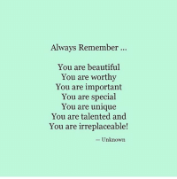 Yasss Facts: Always Remember  You are beautiful  You are worthy  You are important  You are special  You are unique  You are talented and  You are irreplaceable!  Unknown Yasss Facts