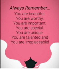 Remember Who You Are: Always Remember.  You are beautiful  You are worthy  You are important.  You are special  You are unique.  You are talented and  You are irreplaceable!