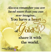 Always remember you are loved more than you can ever imagine..: Always remember you are  loved more than you can  ever imagine.  You have a heart  fold  of  share it with  the world.  inspired auitioe  soul sensations Always remember you are loved more than you can ever imagine..