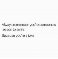 Smile, Reason, and MeIRL: Always remember you're someone's  reason to smile.  Because you're a joke meIRL
