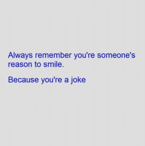 Smile, Reason, and Remember: Always remember you're someone's  reason to smile.  Because you're a joke