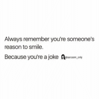 ⠀: Always remember you're someone's  reason to smile.  Because you're a joke  sarcasm only ⠀