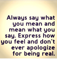 💯: Always say what  you mean and  mean what you  say. Express how  you feel and don't  ever apologize  for being real. 💯
