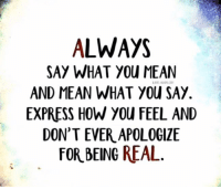 say what: ALWAYS  SAY WHAT YOU MEAN  AND MEAN WHAT You SAY.  EXPRESS HOW YOU FEEL AND  DON'T EVER APOLOGIZE  FOR BEING REAL.