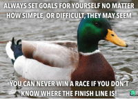 Finish Line, Goals, and Help: ALWAYS SET GOALS FOR YOURSELF NO MATTER  HOW SIMPLE, OR DIFFICULT, THEY MAY SEEM  YOU CAN NEVER WIN A RACE IF YOU DON'T  KNOW WHERE THE FINISH LINE IS Someone told me this today, thought it might help some of you!