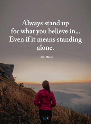 Hanks: Always stand up  for what you believe in  Even if it means standing  alone  -Kim Hanks