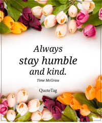 25 Best Always Stay Humble And Kind Memes Humble And Kind Memes
