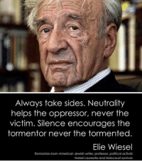 Memes, Survivor, and American: Always take sides. Neutrality  helps the oppressor, never the  victim. Silence encourages the  tormentor never the tormented  Elie Wiesel  Romanian-born American Jewish writer, professor, political activist,  Nobel Laureate and Holocaust survivor.